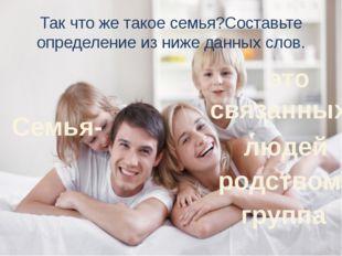 Так что же такое семья?Составьте определение из ниже данных слов. группа родс