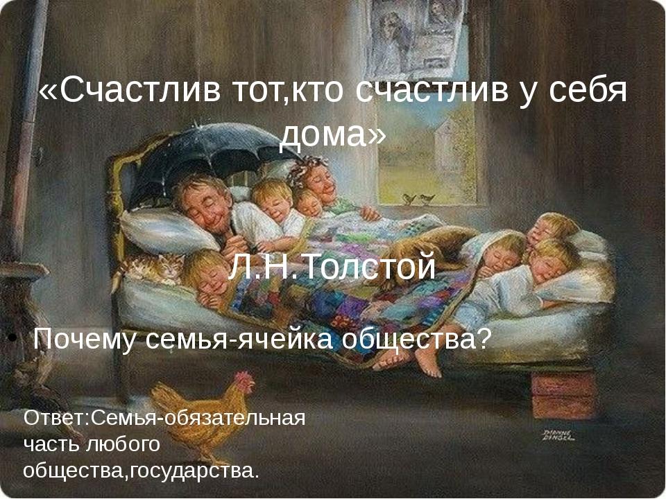 Почему семья-ячейка общества? «Счастлив тот,кто счастлив у себя дома» Л.Н.То...
