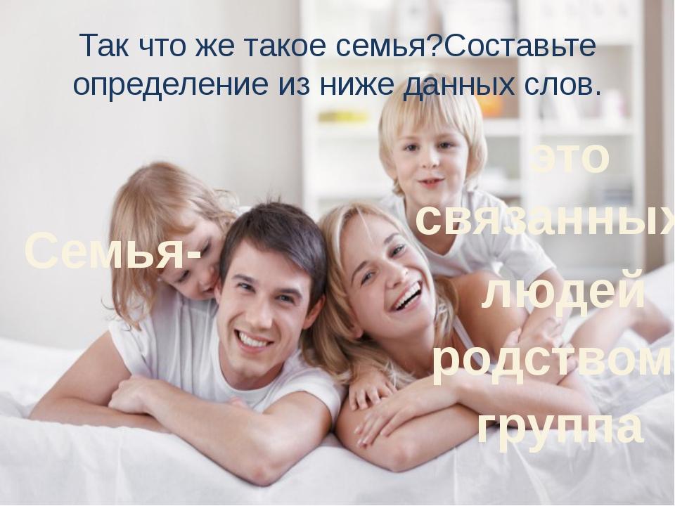 Так что же такое семья?Составьте определение из ниже данных слов. группа родс...