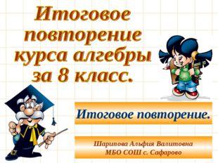 Шарипова Альфия Валитовна МБО СОШ с. Сафарово Итоговое повторение.