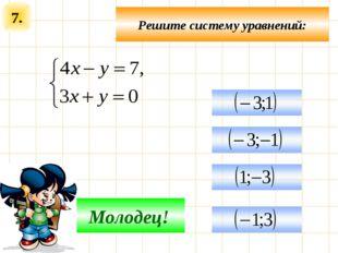 7. Решите систему уравнений: Подумай! Молодец!