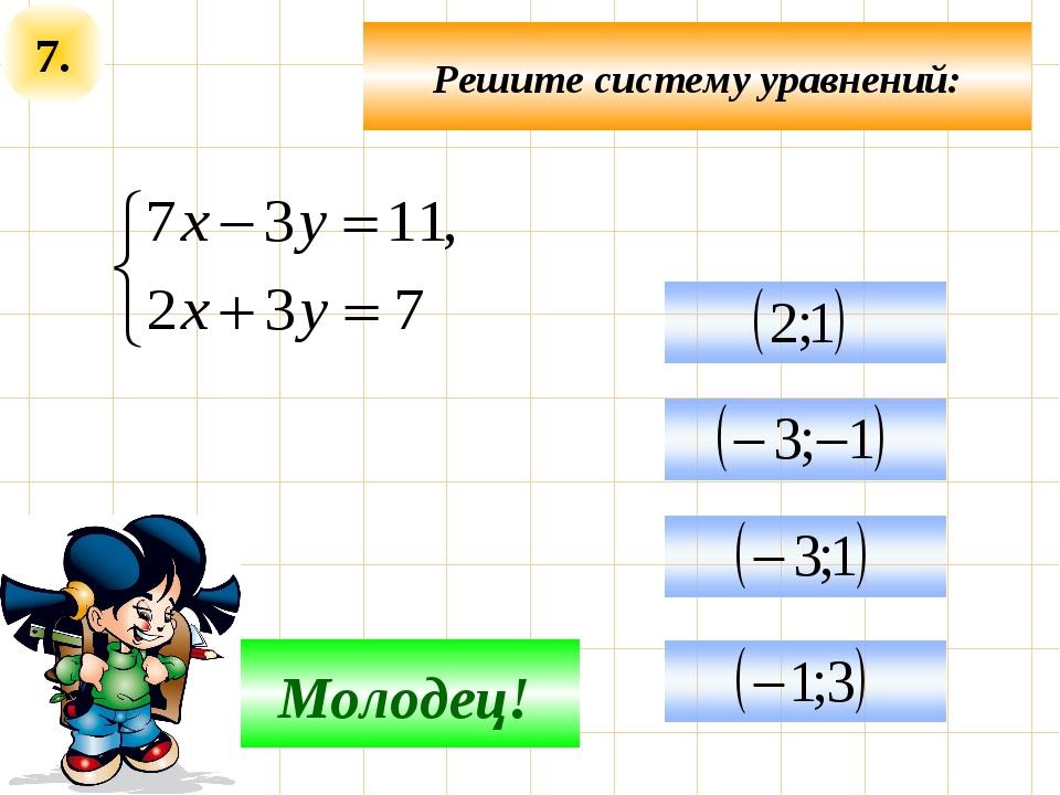 7. Подумай! Молодец! Решите систему уравнений: