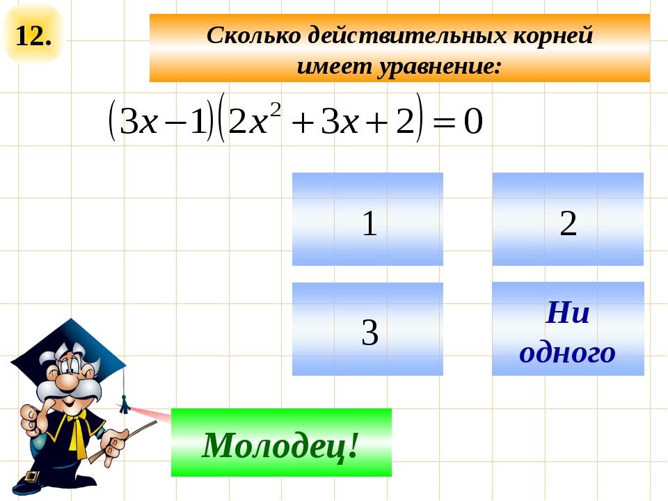 12. Сколько действительных корней имеет уравнение: Не верно! Молодец!