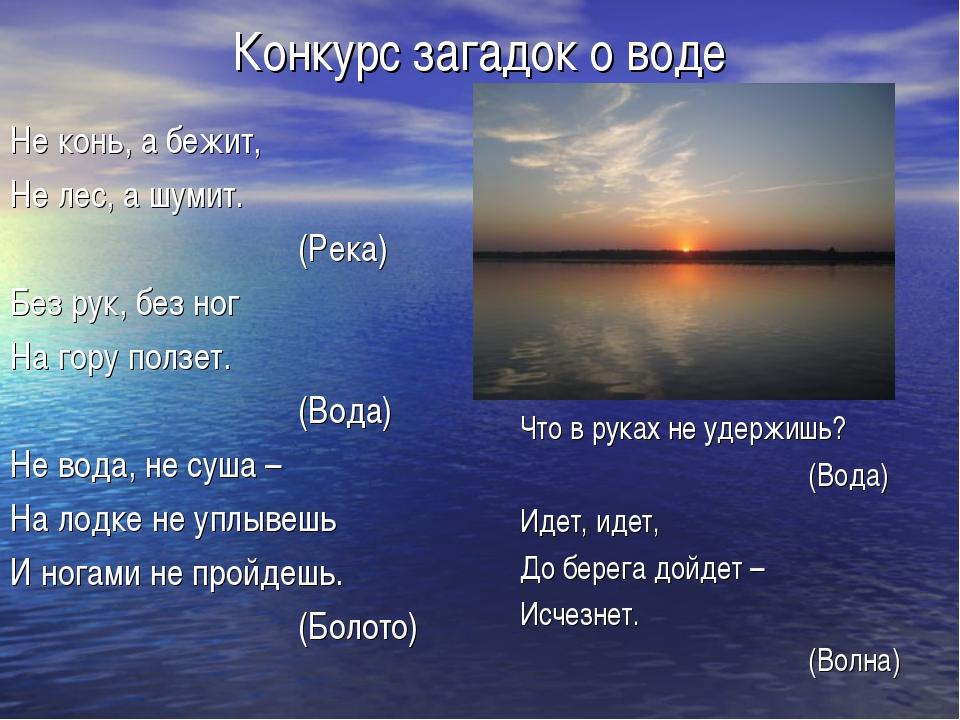 Конкурс загадок о воде Не конь, а бежит, Не лес, а шумит. (Река) Без рук,...