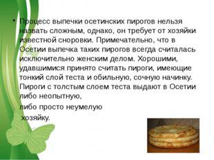 Процесс выпечки осетинских пирогов нельзя назвать сложным, однако, он требует