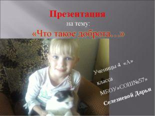 Ученицы 4 «А» класса МБОУ»СОШ№57» Селезневой Дарьи