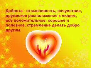 Доброта - отзывчивость, сочувствие, дружеское расположение к людям, всё поло