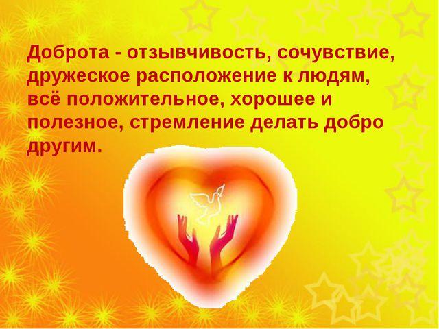 Доброта - отзывчивость, сочувствие, дружеское расположение к людям, всё поло...