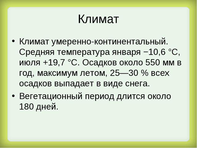 Климат Климат умеренно-континентальный. Средняя температура января −10,6 °C,...