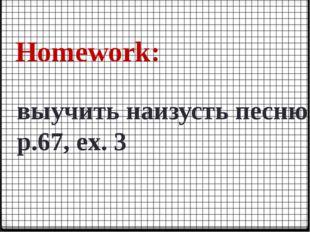 Homework: выучить наизусть песню p.67, ex. 3