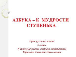 АЗБУКА – К МУДРОСТИ СТУПЕНЬКА Урок русского языка 5 класс Учитель русского яз