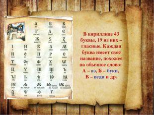 В кириллице 43 буквы, 19 из них – гласные. Каждая буква имеет своё название,