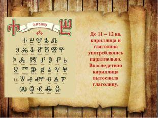 До 11 – 12 вв. кириллица и глаголица употреблялись параллельно. Впоследствии
