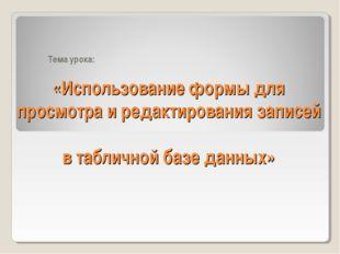 «Использование формы для просмотра и редактирования записей в табличной базе
