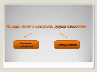 Формы можно создавать двумя способами: С помощью мастера С помощью конструктора