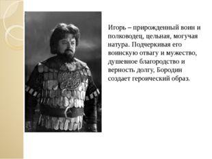 Игорь – прирожденный воин и полководец, цельная, могучая натура. Подчеркивая