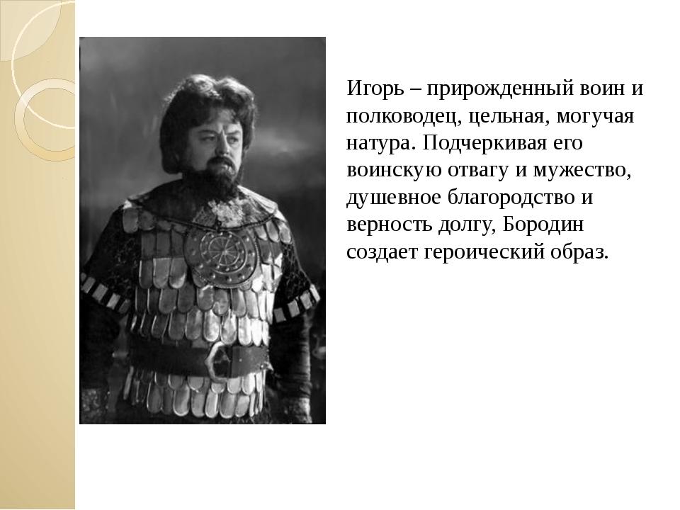 Игорь – прирожденный воин и полководец, цельная, могучая натура. Подчеркивая...