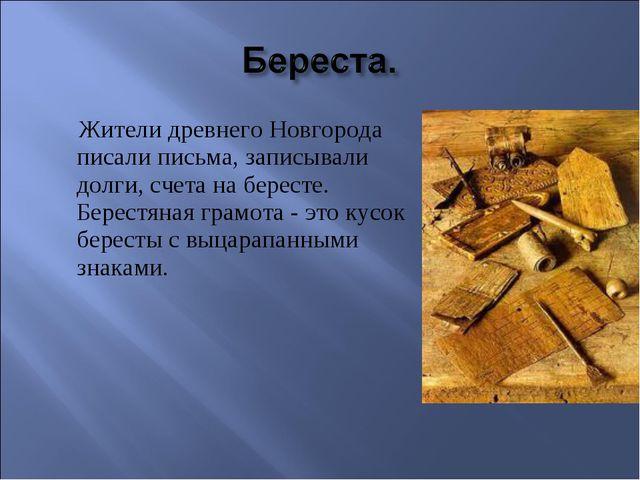 Жители древнего Новгорода писали письма, записывали долги, счета на бересте....