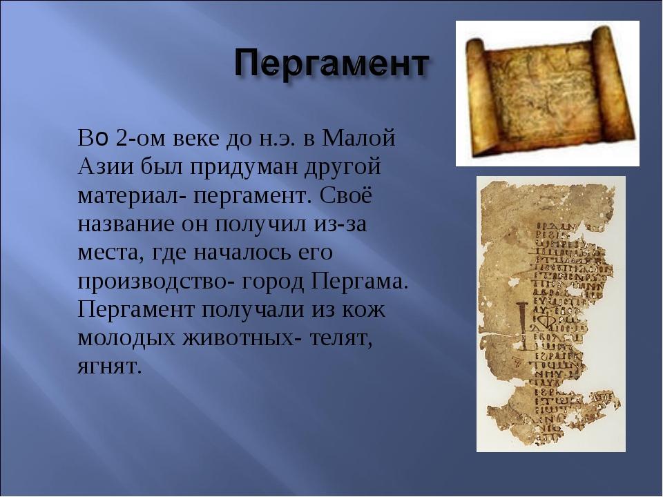 Во 2-ом веке до н.э. в Малой Азии был придуман другой материал- пергамент....