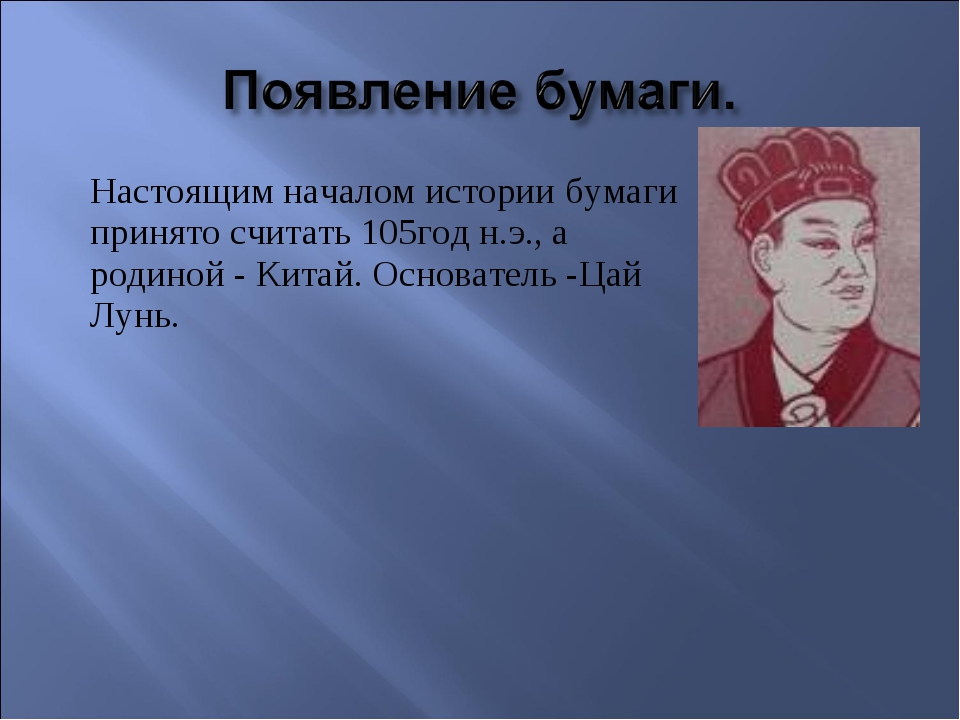 Настоящим началом истории бумаги принято считать 105год н.э., а родиной - Ки...