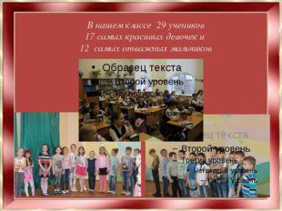 В нашем классе 29 учеников 17 самых красивых девочек и 12 самых отважных маль