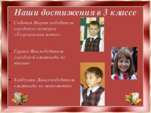Наши достижения в 3 классе Садыков Марат победитель городского конкурса «Геор
