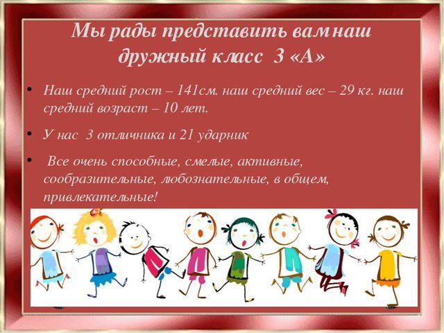 Мы рады представить вам наш дружный класс 3 «А» Наш средний рост – 141см. наш...