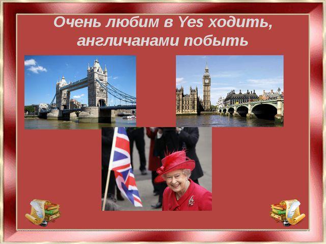 Очень любим в Yes ходить, англичанами побыть