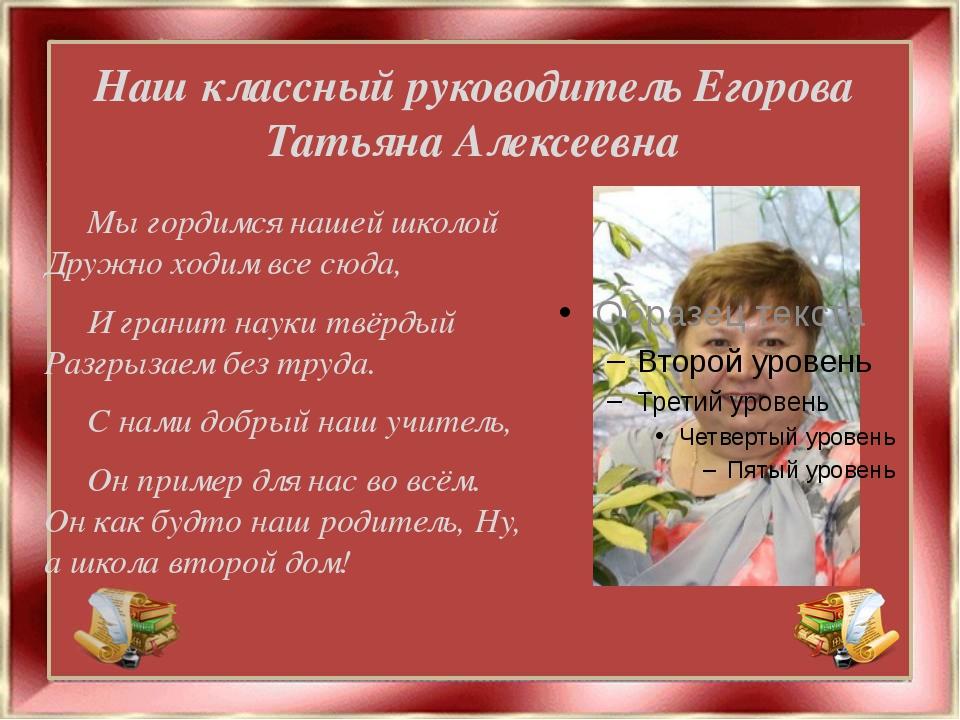 Наш классный руководитель Егорова Татьяна Алексеевна Мы гордимся нашей школой...