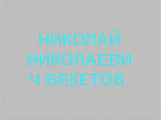 НИКОЛАЙ НИКОЛАЕВИЧ БЕКЕТОВ