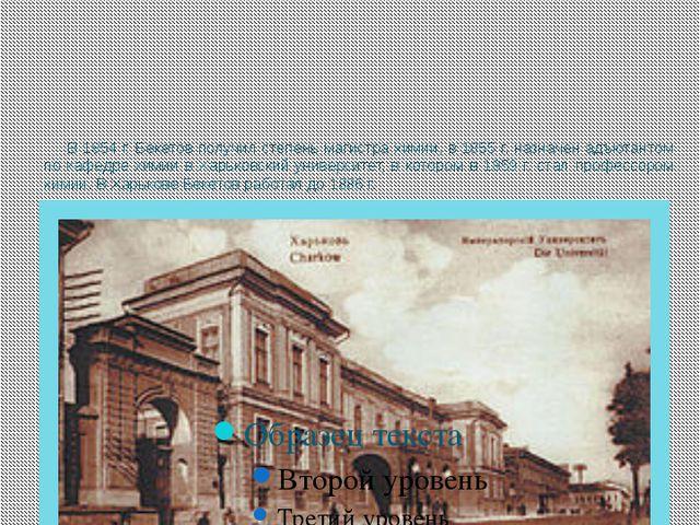 В 1854 г. Бекетов получил степень магистра химии, в 1855 г. назначен адъютант...