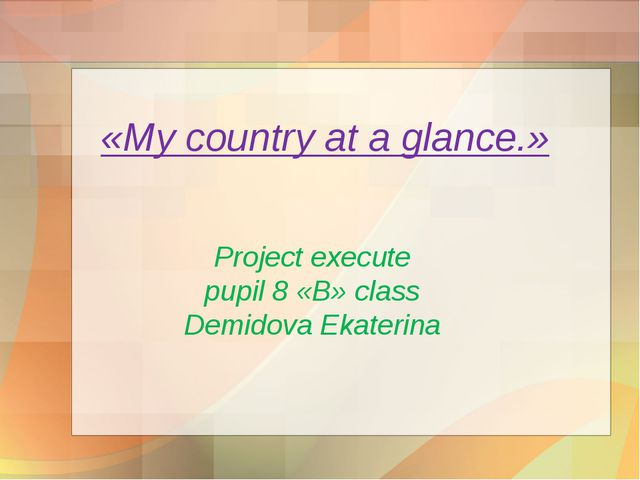 «My country at a glance.» Project execute pupil 8 «B» class Demidova Ekaterina