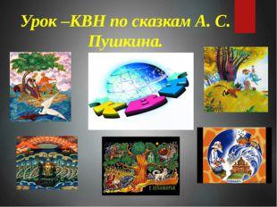 Урок –КВН по сказкам А. С. Пушкина.