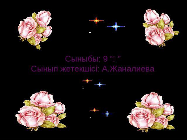 """Сыныбы: 9 """"ә"""" Сынып жетекшісі: А.Жаналиева"""