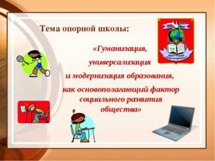 Тема опорной школы: «Гуманизация, универсализация и модернизация образования