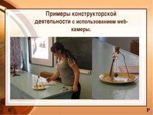 Примеры конструкторской деятельности с использованием web-камеры. К Р