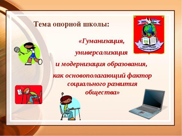 Тема опорной школы: «Гуманизация, универсализация и модернизация образования...