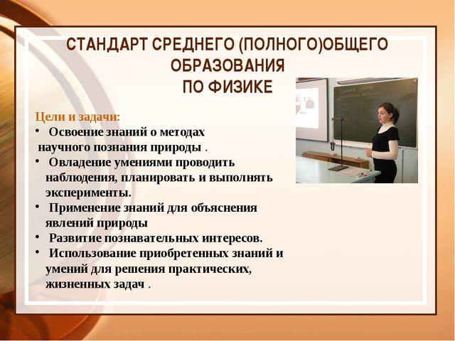 СТАНДАРТ СРЕДНЕГО (ПОЛНОГО)ОБЩЕГО ОБРАЗОВАНИЯ ПО ФИЗИКЕ Цели и задачи: Освое...
