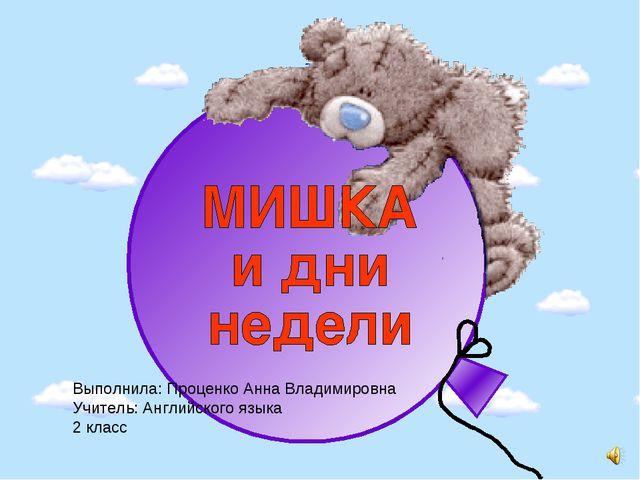 Выполнила: Проценко Анна Владимировна Учитель: Английского языка 2 класс