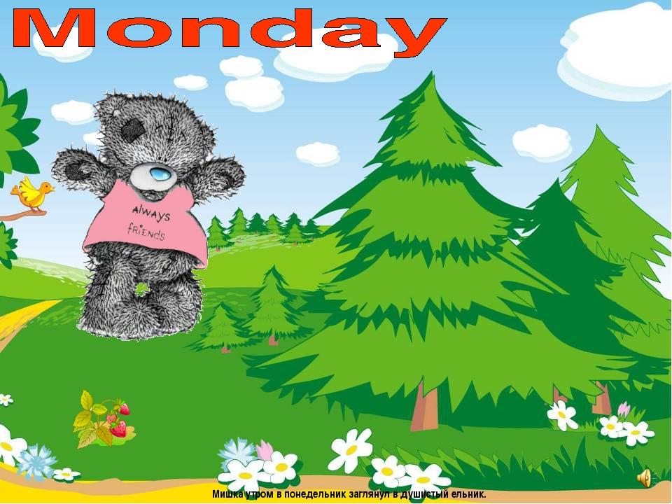 Мишка утром в понедельник заглянул в душистый ельник.