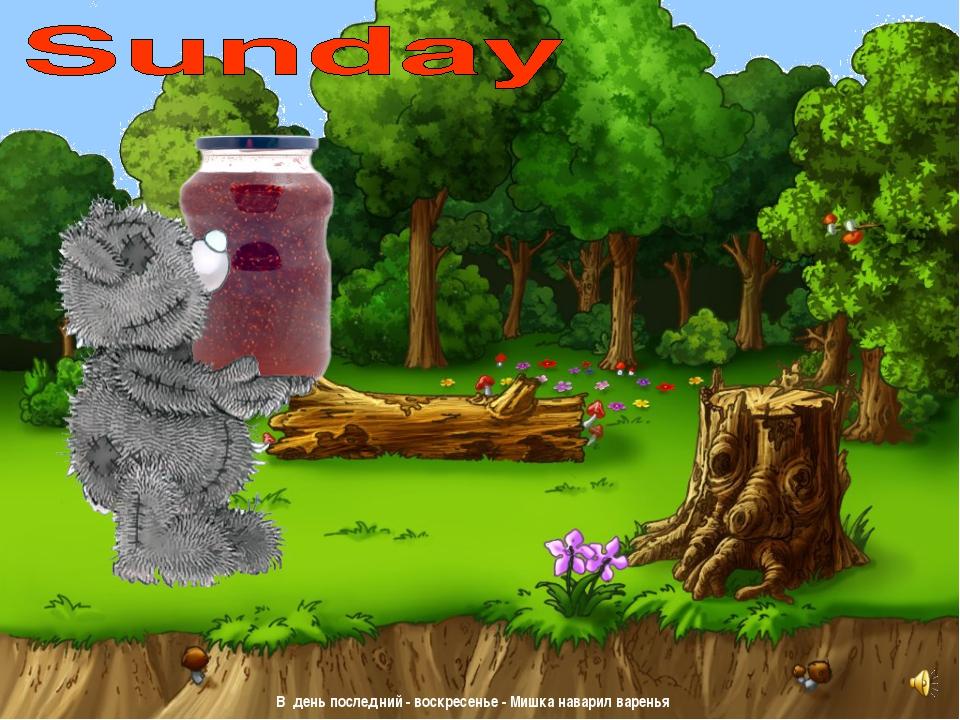 В деньпоследний - воскресенье - Мишка наварил варенья