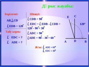 Дұрыс жауабы: Берілгені: AB CD EDB = 120 Табу керек: EDС = ? ADE = ? Шешуі: C