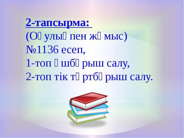 2-тапсырма: (Оқулықпен жұмыс) №1136 есеп, 1-топ үшбұрыш салу, 2-топ тік төртб...