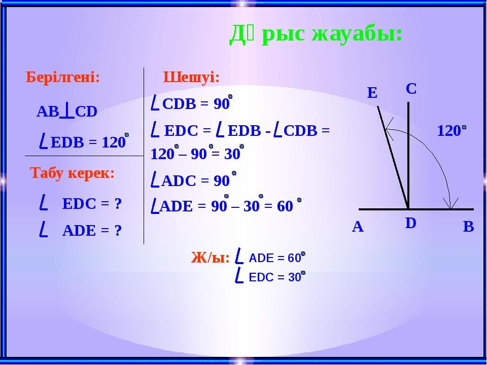 Дұрыс жауабы: Берілгені: AB CD EDB = 120 Табу керек: EDС = ? ADE = ? Шешуі: C...