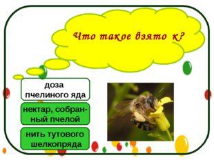 Что такое взято́к? нектар, собран- ный пчелой нить тутового шелкопряда доза п