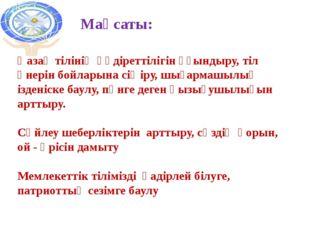 Мақсаты: Қазақ тілінің құдіреттілігін ұғындыру, тіл өнерін бойларына сіңіру,
