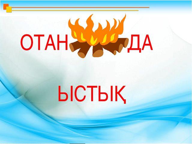 ОТАН ДА ЫСТЫҚ
