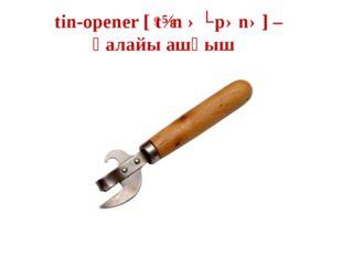 tin-opener [ˈtɪn əʊpənə] – қалайы ашқыш
