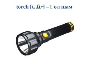 torch [tɔːtʃ] – қол шам
