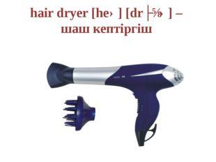 hair dryer [heə] [drʌɪə] – шаш кептіргіш